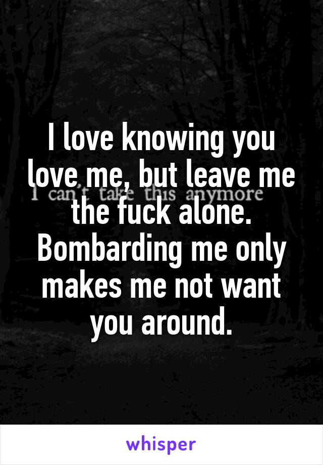 I love you but leave me the fuck alone
